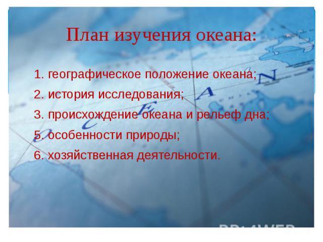 План изучения океана: 1. географическое положение океана; 2. история исследования; 3. происхождение океана и рельеф дна; 5. особенности природы; 6. хозяйственная деятельности.