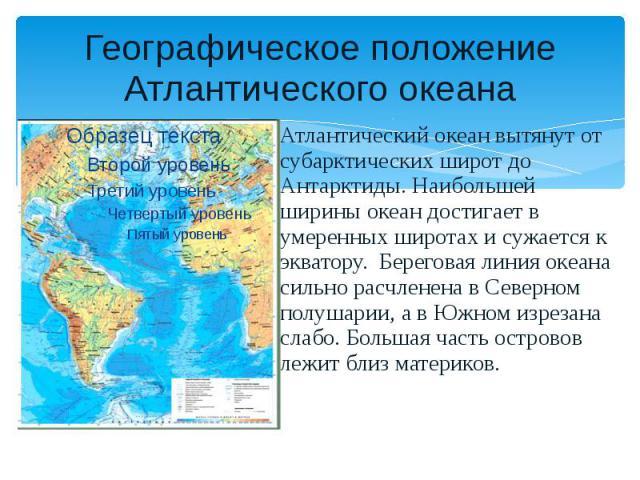 Географическое положение Атлантического океана Атлантический океан вытянут от субарктических широт до Антарктиды. Наибольшей ширины океан достигает в умеренных широтах и сужается к экватору. Береговая линия океана сильно расчленена в Северном полуша…