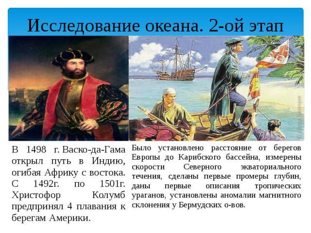 Исследование океана. 2-ой этап В 1498 г.Васко-да-Гама открыл путь в Индию, огибая Африку с востока. С 1492г. по 1501г. Христофор Колумб предпринял 4 плавания к берегам Америки.