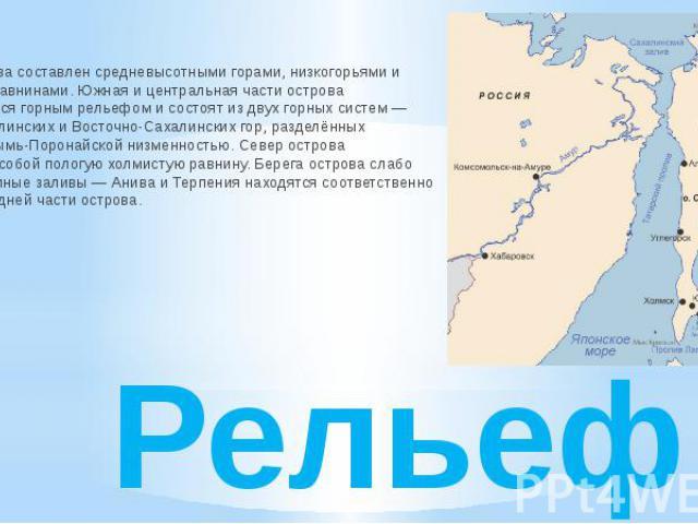 Рельеф Рельеф острова составлен средневысотными горами, низкогорьями и низменными равнинами. Южная и центральная части острова характеризуются горным рельефом и состоят из двух горных систем — Западно-Сахалинских и Восточно-Сахалинских гор, разделён…