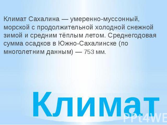 Климат Климат Сахалина— умеренно-муссонный, морской с продолжительной холодной снежной зимой и средним тёплым летом. Среднегодовая сумма осадков в Южно-Сахалинске (по многолетним данным) — 753 мм.