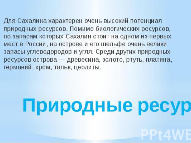 Природные ресурсы Для Сахалина характерен очень высокий потенциал природных ресурсов. Помимо биологических ресурсов, по запасам которых Сахалин стоит на одном из первых мест в России, на острове и его шельфе очень велики запасы углеводородов и угля.…