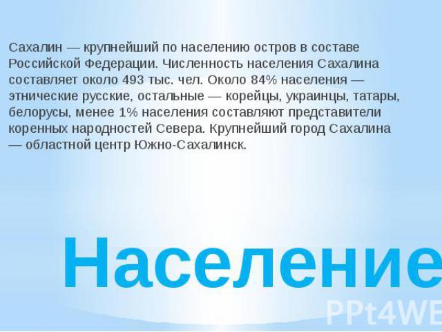Население Сахалин — крупнейший по населению остров в составе Российской Федерации. Численность населения Сахалина составляет около 493 тыс. чел. Около 84% населения — этнические русские, остальные — корейцы, украинцы, татары, белорусы, менее 1% насе…