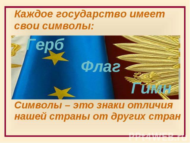 Каждое государство имеет свои символы: Каждое государство имеет свои символы: Герб Флаг Гимн Символы – это знаки отличия нашей страны от других стран
