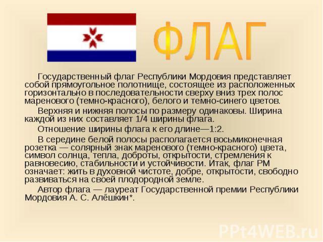 Государственный флаг Республики Мордовия представляет собой прямоугольное полотнище, состоящее из расположенных горизонтально в последовательности сверху вниз трех полос маренового (темно-красного), белого и темно-синего цветов. Государственный флаг…