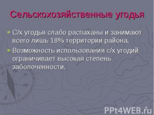 С/х угодья слабо распаханы и занимают всего лишь 18% территории района. С/х угод