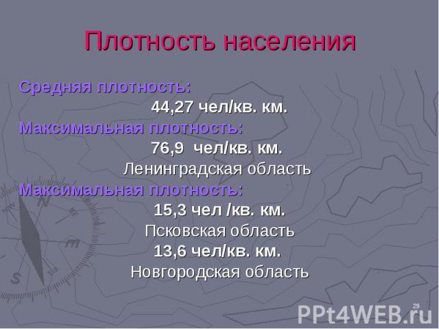 Средняя плотность: Средняя плотность: 44,27 чел/кв. км. Максимальная плотность: 76,9 чел/кв. км. Ленинградская область Максимальная плотность: 15,3 чел /кв. км. Псковская область 13,6 чел/кв. км. Новгородская область