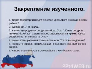 Закрепление изученного. 1. Какие территории входят в состав Уральского экономиче