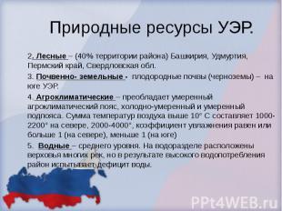 Природные ресурсы УЭР. 2. Лесные – (40% территории района) Башкирия, Удмуртия, П