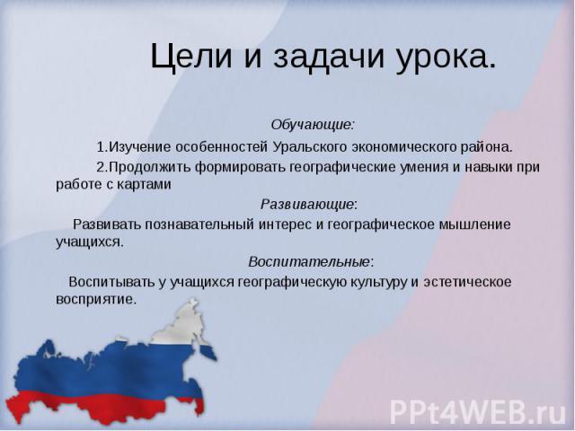 Цели и задачи урока. Обучающие:  1.Изучение особенностей Уральского экономического района.  2.Продолжить формировать географические уме…