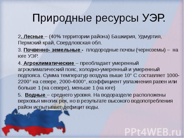 Природные ресурсы УЭР. 2. Лесные – (40% территории района) Башкирия, Удмуртия, Пермский край, Свердловская обл. 3. Почвенно- земельные - плодородные почвы (черноземы) – на юге УЭР. 4. Агроклиматические – преобладает умеренный агроклиматический пояс,…