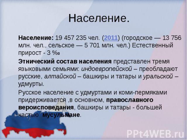 Население. Население: 19 457 235 чел. (2011) (городское — 13 756 млн. чел., сельское — 5 701 млн. чел.) Естественный прирост - 3 %0 Этнический состав населения представлен тремя языковыми семьями: индоевропейской – преобладают русские, алтайской – б…