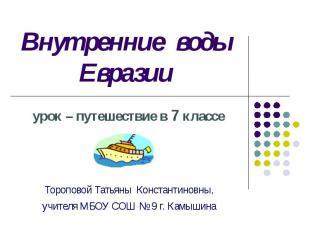 Внутренние воды Евразии урок – путешествие в 7 классе Тороповой Татьяны Констант