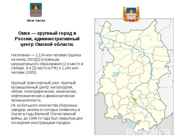 Омск — крупный город в России, административный центр Омской области. Омск — крупный город в России, административный центр Омской области. Население — 1,134 млн человек (оценка на конец 2010)[2] в границах муниципального образования (2-е место в Си…