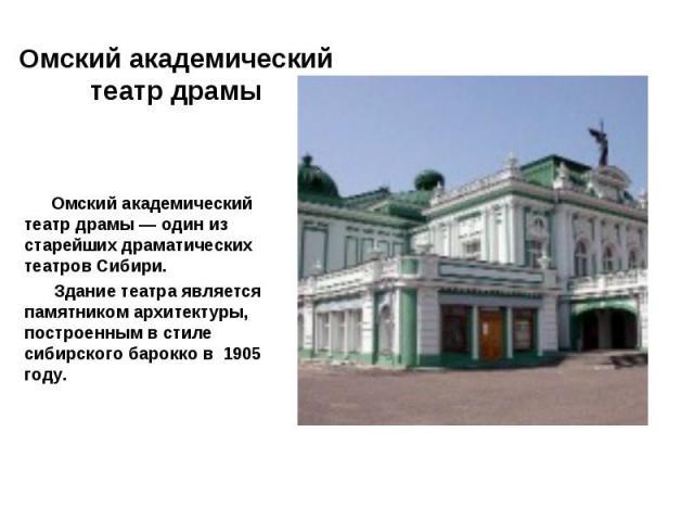 Омский академический театр драмы — один из старейших драматических театров Сибири. Здание театра является памятником архитектуры, построенным в стиле сибирского барокко в 1905 году.