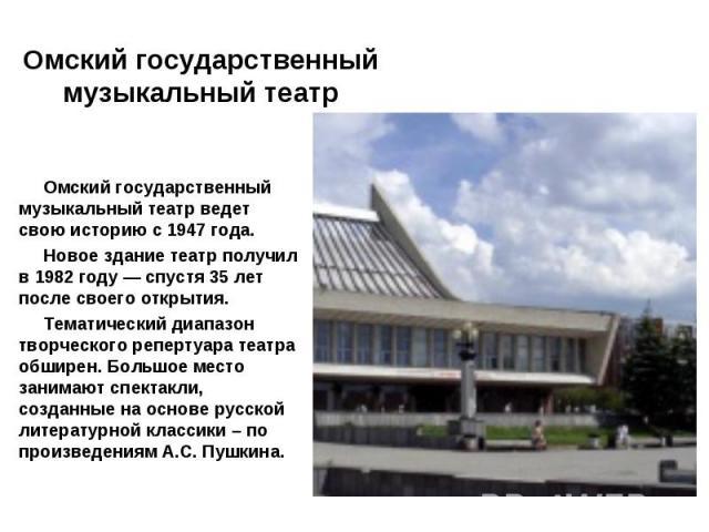 Омский государственный музыкальный театр ведет свою историю с 1947 года. Новое здание театр получил в 1982 году — спустя 35 лет после своего открытия. Тематический диапазон творческого репертуара театра обширен. Большое место занимают спектакли, соз…