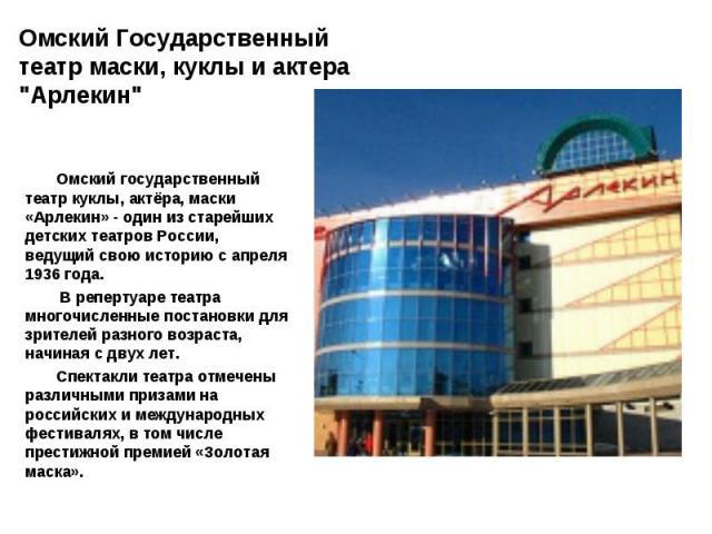 Омский государственный театр куклы, актёра, маски «Арлекин» - один из старейших детских театров России, ведущий свою историю с апреля 1936 года. В репертуаре театра многочисленные постановки для зрителей разного возраста, начиная с двух лет. Спектак…