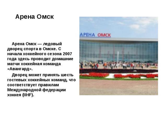 Арена Омск — ледовый дворец спорта в Омске. С начала хоккейного сезона 2007 года здесь проводит домашние матчи хоккейная команда «Авангард». Дворец может принять шесть гостевых хоккейных команд, что соответствует правилам Международной федерации хок…