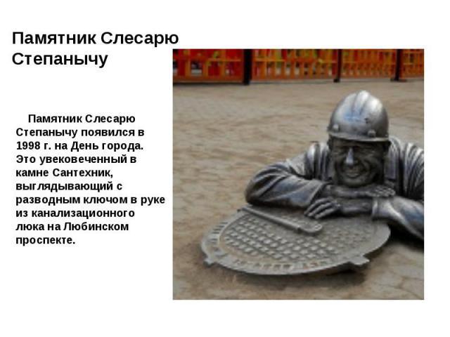 Памятник Слесарю Степанычу появился в 1998 г. на День города. Это увековеченный в камне Сантехник, выглядывающий с разводным ключом в руке из канализационного люка на Любинском проспекте.
