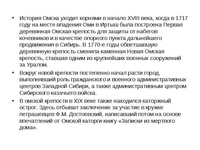 История Омска уходит корнями в начало XVIII века, когда в 1717 году на месте впадения Оми в Иртыш была построена Первая деревянная Омская крепость для защиты от набегов кочевников и в качестве опорного пункта дальнейшего продвижения в Сибирь. В 1770…
