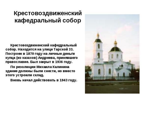Крестовоздвиженский кафедральный собор. Находится на улице Тарской 33. Построен в 1870 году на личные деньги купца (из казахов) Андреева, принявшего православие. Был закрыт в 1936 году. По резолюции Михаила Калинина здание должны были снести, но вме…