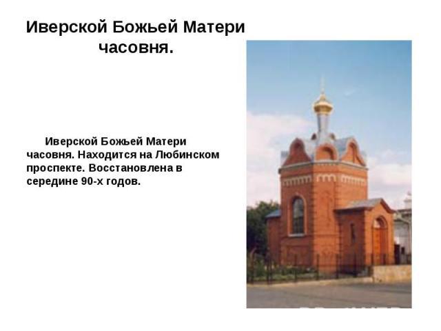 Иверской Божьей Матери часовня. Находится на Любинском проспекте. Восстановлена в середине 90-х годов.