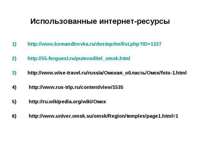 1) http://www.komandirovka.ru/dostoprim/list.php?ID=1327 1) http://www.komandirovka.ru/dostoprim/list.php?ID=1327 2) http://55.forguest.ru/putevoditel_omsk.html 3) http://www.wise-travel.ru/russia/Омская_область/Омск/foto-1.html 4) http://www.rus-tr…