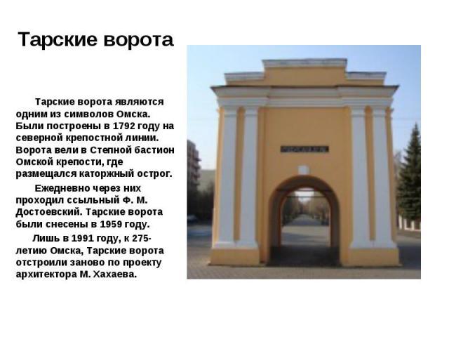 Тарские ворота являются одним из символов Омска. Были построены в 1792 году на северной крепостной линии. Ворота вели в Степной бастион Омской крепости, где размещался каторжный острог. Ежедневно через них проходил ссыльный Ф. М. Достоевский. Тарски…