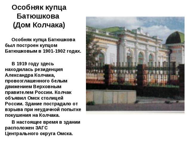 Особняк купца Батюшкова был построен купцом Батюшковым в 1901-1902 годах. В 1919 году здесь находилась резиденция Александра Колчака, провозглашенного белым движением Верховным правителем России. Колчак объявил Омск столицей России. Здание пострадал…