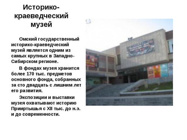 Омский государственный историко-краеведческий музей является одним из самых крупных в Западно-Сибирском регионе. В фондах музея хранится более 170 тыс. предметов основного фонда, собранных за сто двадцать с лишним лет его развития. Экспозиции и выст…
