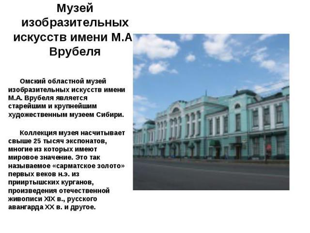 Омский областной музей изобразительных искусств имени М.А. Врубеля является старейшим и крупнейшим художественным музеем Сибири. Коллекция музея насчитывает свыше 25 тысяч экспонатов, многие из которых имеют мировое значение. Это так называемое «сар…