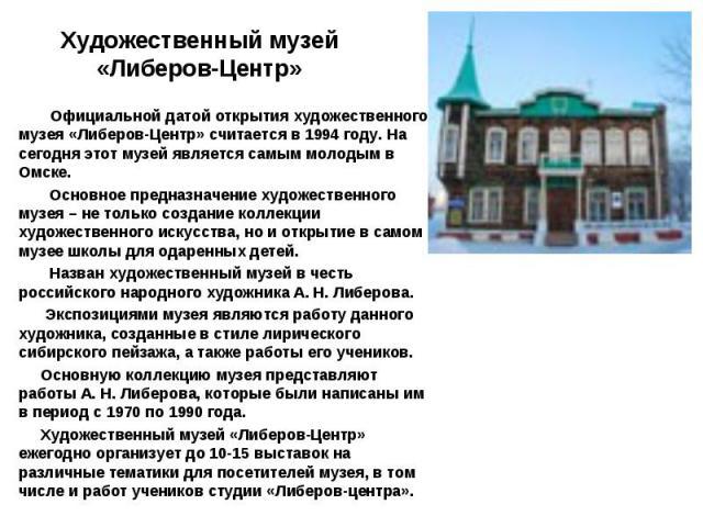 Официальной датой открытия художественного музея «Либеров-Центр» считается в 1994 году. На сегодня этот музей является самым молодым в Омске. Основное предназначение художественного музея – не только создание коллекции художественного искусства, но …