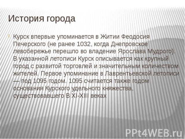 История города Курск впервые упоминается в Житии Феодосия Печерского (не ранее 1032, когда Днепровское левобережье перешло во владение Ярослава Мудрого). В указанной летописи Курск описывается как крупный город с развитой торговлей и значительным ко…