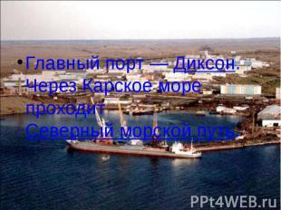 Главный порт— Диксон. Через Карское море проходит Северный морской путь. Г