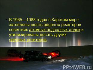 В 1965—1988 годах в Карском море затоплены шесть ядерных реакторов советских ато