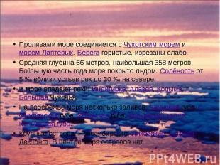 Проливами море соединяется с Чукотским морем и морем Лаптевых. Берега гористые,