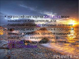 На российских картах XVIII века море называется Камчатским, или Бобровым морем[1