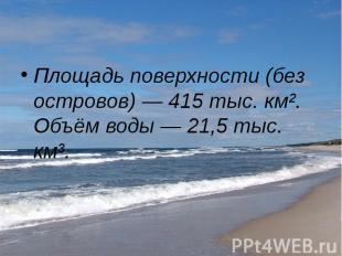 Площадь поверхности (без островов)— 415 тыс. км². Объём воды— 21,5 т