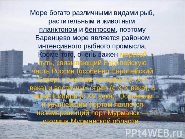 Море богато различными видами рыб, растительным и животным планктоном и бентосом, поэтому Баренцево море является районом интенсивного рыбного промысла. Кроме того, очень важен морской путь, связывающий Европейскую часть России (особенно Европейский…