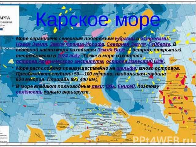 Карское море Море ограничено северным побережьем Евразии и островами: Новая Земля, Земля Франца-Иосифа, Северная Земля, Гейберга. В северной части моря находится Земля Визе— остров, открытый теоретически в 1924 году. Также в море находятся ост…