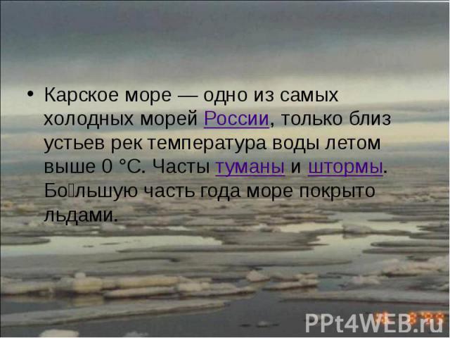 Карское море— одно из самых холодных морей России, только близ устьев рек температура воды летом выше 0°C. Часты туманы и штормы. Бо льшую часть года море покрыто льдами. Карское море— одно из самых холодных морей России, только бл…