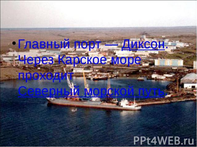 Главный порт— Диксон. Через Карское море проходит Северный морской путь. Главный порт— Диксон. Через Карское море проходит Северный морской путь.