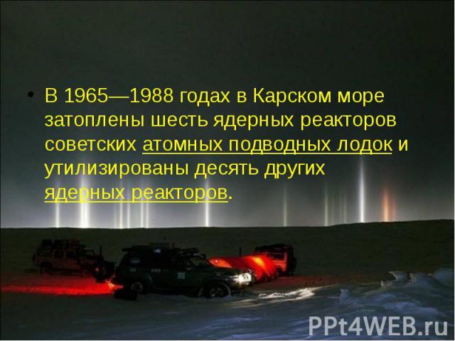 В 1965—1988 годах в Карском море затоплены шесть ядерных реакторов советских атомных подводных лодок и утилизированы десять других ядерных реакторов. В 1965—1988 годах в Карском море затоплены шесть ядерных реакторов советских атомных подводных лодо…
