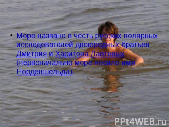 Море названо в честь русских полярных исследователей двоюродных братьев Дмитрия и ХаритонаЛаптевых (первоначально море носило имя Норденшельда). Море названо в честь русских полярных исследователей двоюродных братьев Дмитрия и ХаритонаЛа…