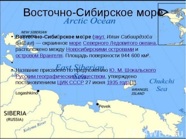 Восточно-Сибирское море Восто чно-Сиби рское мо ре (якут. Илин Сибиирдээҕи байҕал)— окраинное море Северного Ледовитого океана, расположено между Новосибирскими островами и островом Врангеля. Площадь поверхности 944 600 км².  Название пр…