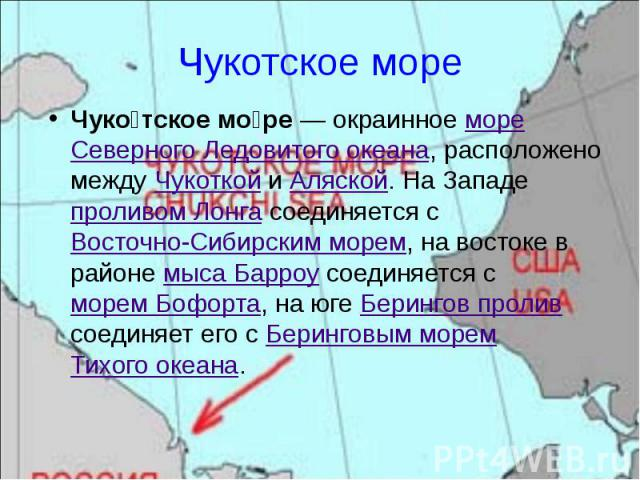 Чукотское море Чуко тское мо ре— окраинное море Северного Ледовитого океана, расположено между Чукоткой и Аляской. На Западе проливом Лонга соединяется с Восточно-Сибирским морем, на востоке в районе мыса Барроу соединяется с морем Бофорта, на…