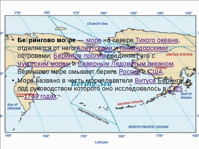 Бе рингово мо ре— море на севере Тихого океана, отделяется от него Алеутскими и Командорскими островами; Берингов пролив соединяет его с Чукотским морем и Северным Ледовитым океаном. Берингово море омывает берега России и США. Море названо в ч…