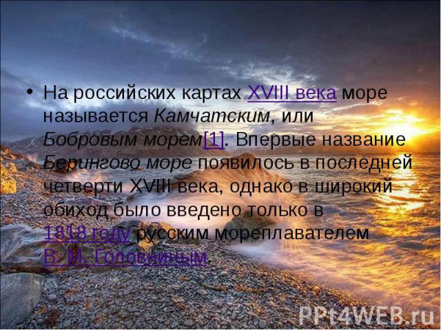 На российских картах XVIII века море называется Камчатским, или Бобровым морем[1]. Впервые название Берингово море появилось в последней четверти XVIII века, однако в широкий обиход было введено только в 1818 году русским мореплавателем В.М.&n…