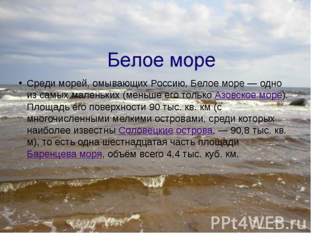 Среди морей, омывающих Россию, Белое море— одно из самых маленьких (меньше его только Азовское море). Площадь его поверхности 90 тыс. кв. км (с многочисленными мелкими островами, среди которых наиболее известны Соловецкие острова,— 90,8 …