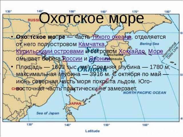 Охотское море Охо тское мо ре— часть Тихого океана, отделяется от него полуостровом Камчатка, Курильскими островами и островом Хоккайдо. Море омывает берега России и Японии. Площадь— 1603 тыс. км². Средняя глубина— 1780 м, максимал…